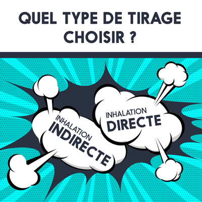 Quel type de tirage choisir ? Inhalation directe ou inhalation indirecte